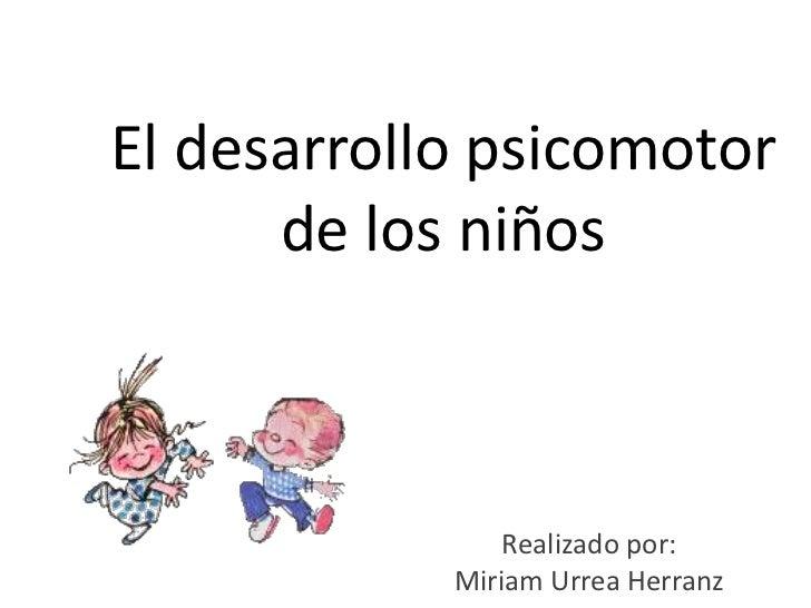 El desarrollo psicomotor       de los niños                    Realizado por:             Miriam Urrea Herranz