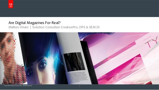 Are Digital Magazines For Real? Matteo Oriani | Solution Consultan CreativePro, DPS & SEM DI  © 2013 Adobe Systems Incorpo...