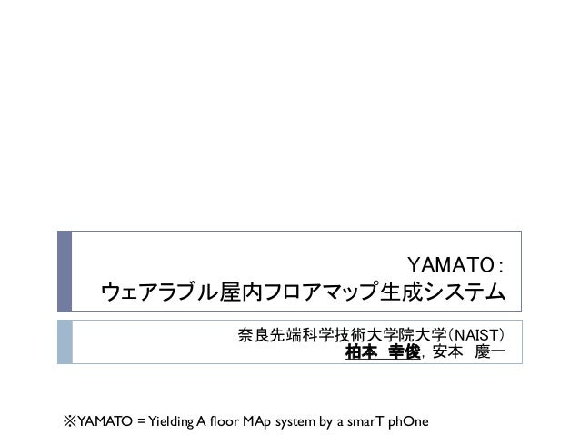 YAMATO: ウェアラブル屋内フロアマップ生成システム 奈良先端科学技術大学院大学(NAIST) 柏本 幸俊,安本 慶一  ※YAMATO = Yielding A floor MAp system by a smarT phOne