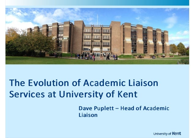 !    The!Evolution! of!Academic!Liaison    The!Evolution!of!Academic!Liaison    Services!at!University!of!Kent            ...