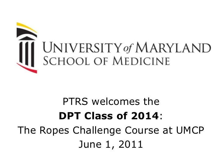 PTRS welcomes the <br />DPT Class of 2014:<br />The Ropes Challenge Course at UMCP<br />June 1, 2011<br />