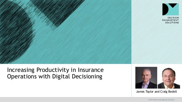 © 2019 Decision Management Solutions James Taylor and Craig Bedell Increasing Productivity in Insurance Operations with Di...