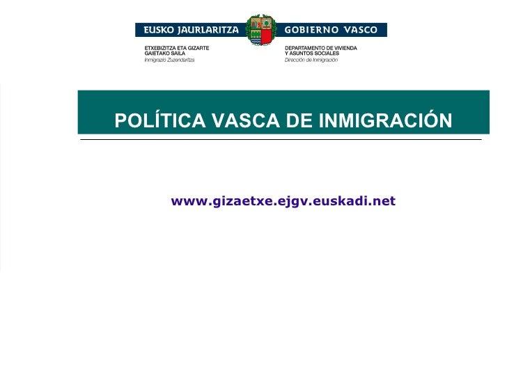 www.gizaetxe.ejgv.euskadi.net POLÍTICA VASCA DE INMIGRACIÓN
