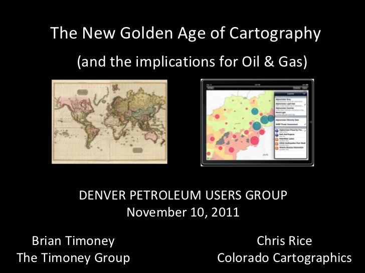 DENVER PETROLEUM USERS GROUP November 10, 2011 Brian Timoney The Timoney Group Chris Rice Colorado Cartographics The New G...