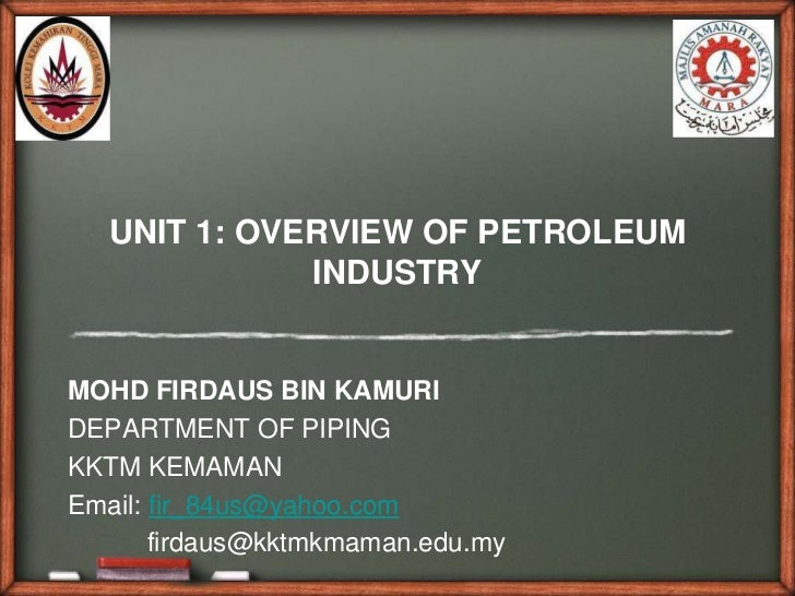 UNIT 1: OVERVIEW OF PETROLEUM              INDUSTRYMOHD FIRDAUS BIN KAMURIDEPARTMENT OF PIPINGKKTM KEMAMANEmail: fir_84us@...