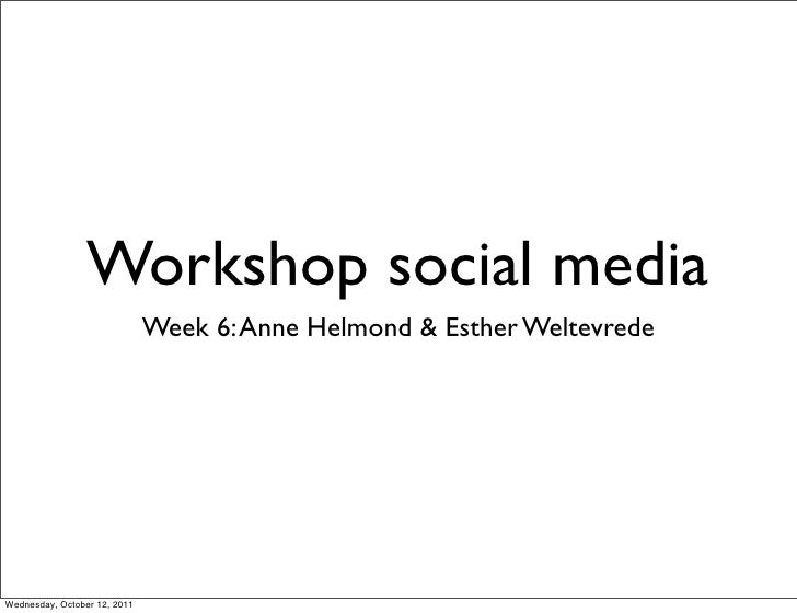 Workshop social media                              Week 6: Anne Helmond & Esther WeltevredeWednesday, October 12, 2011