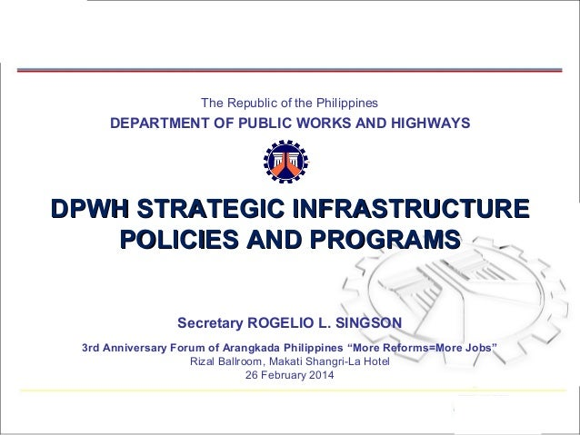 The Republic of the Philippines  DEPARTMENT OF PUBLIC WORKS AND HIGHWAYS  DPWH STRATEGIC INFRASTRUCTURE POLICIES AND PROGR...