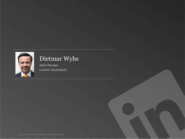 Dietmar Wyhs Sales Manager LinkedIn Deutschland  ©2013 LinkedIn Corporation. All Rights Reserved.