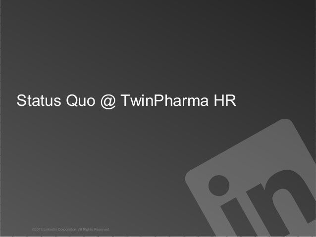 Status Quo @ TwinPharma HR  ©2013 LinkedIn Corporation. All Rights Reserved.