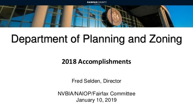 Department of Planning and Zoning 2018 Accomplishments Fred Selden, Director NVBIA/NAIOP/Fairfax Committee January 10, 2019