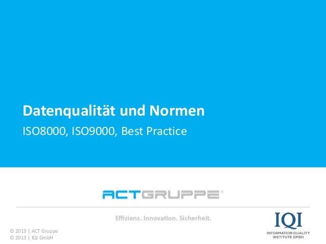 Vielen Dank für Ihre Aufmerksamkeit! Datenqualität und Normen ISO8000, ISO9000, Best Practice © 2013 | ACT Gruppe © 2013 |...