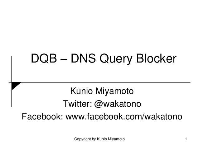 DQB – DNS Query Blocker Kunio Miyamoto Twitter: @wakatono Facebook: www.facebook.com/wakatono 1Copyright by Kunio Miyamoto