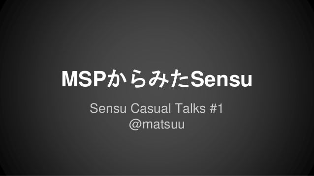 MSPからみたSensu  Sensu Casual Talks #1  @matsuu
