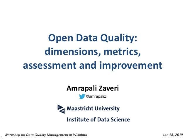 OpenDataQuality: dimensions,metrics, assessmentandimprovement 1 AmrapaliZaveri WorkshoponDataQualityManage...