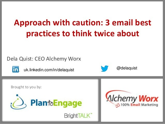 16 Brought to you by: Approach with caution: 3 email best practices to think twice about Dela Quist: CEO Alchemy Worx uk.l...