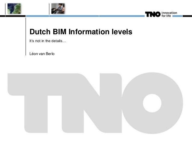 Dutch BIM Information levels It's not in the details… Léon van Berlo