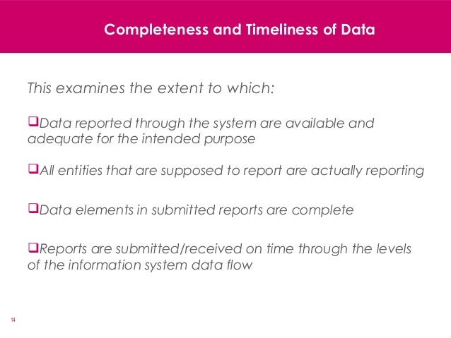 14 Completeness and Timeliness of Data This examines the extent to which: Data reported through the system are available ...