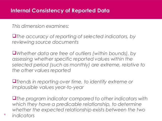 16 Internal Consistency of Reported Data This dimension examines: The accuracy of reporting of selected indicators, by re...