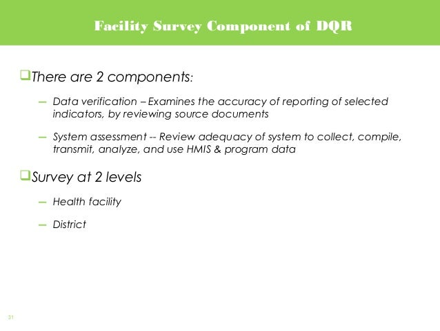 31 Facility Survey Component of DQR There are 2 components: ― Data verification – Examines the accuracy of reporting of s...