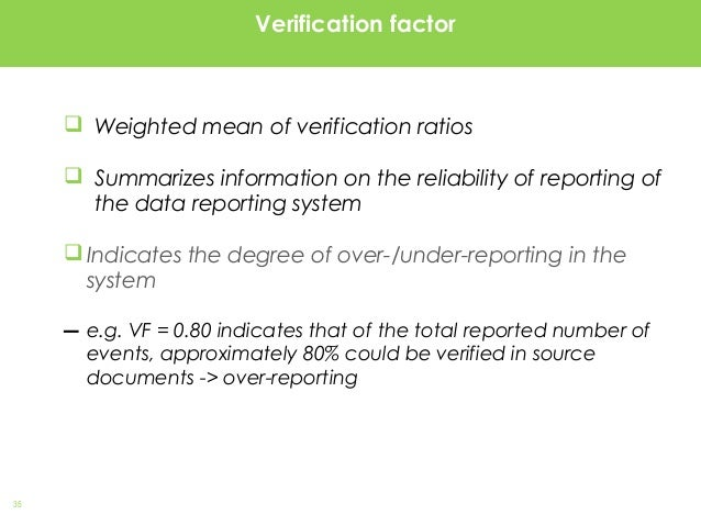 35 Verification factor  Weighted mean of verification ratios  Summarizes information on the reliability of reporting of ...