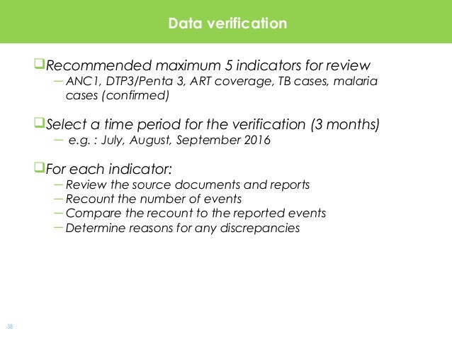 38 Data verification Recommended maximum 5 indicators for review —ANC1, DTP3/Penta 3, ART coverage, TB cases, malaria cas...