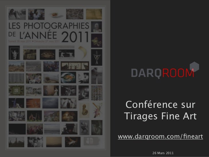Conférence sur Tirages Fine Artwww.darqroom.com/fineart         26 Mars 2011