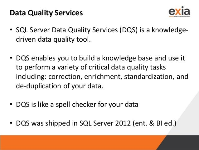 Data Quality Services • SQL Server Data Quality Services (DQS) is a knowledge- driven data quality tool. • DQS enables you...