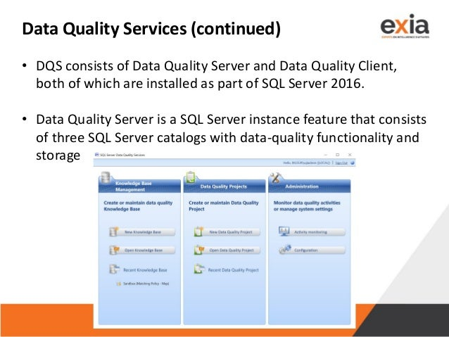 Data Quality Services (continued) • DQS consists of Data Quality Server and Data Quality Client, both of which are install...