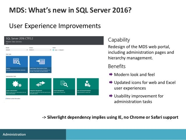 User Experience Improvements MDS: What's new in SQL Server 2016? -> Silverlight dependency implies using IE, no Chrome or ...