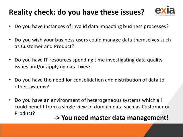 Reality check: do you have these issues? • Do you have instances of invalid data impacting business processes? • Do you wi...