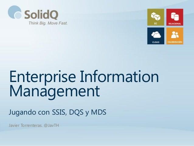 Enterprise InformationManagementJugando con SSIS, DQS y MDSJavier Torrenteras. @JavTH