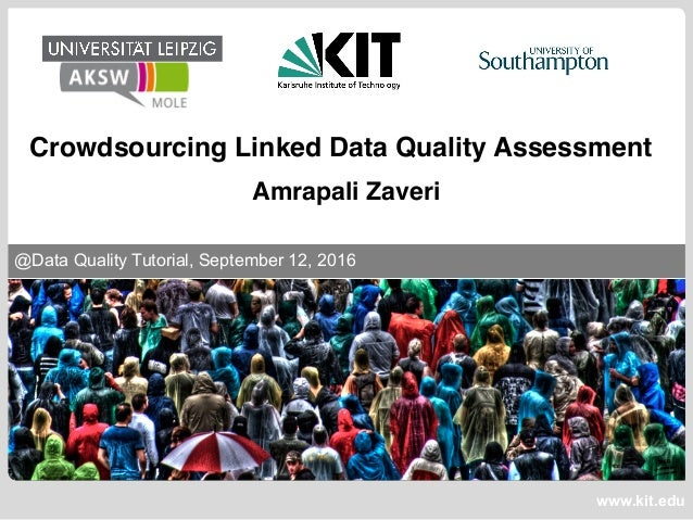 www.kit.edu @Data Quality Tutorial, September 12, 2016 Crowdsourcing Linked Data Quality Assessment Amrapali Zaveri
