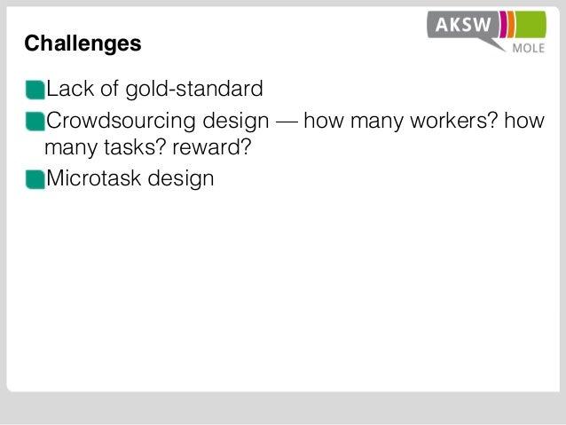 Challenges Lack of gold-standard Crowdsourcing design — how many workers? how many tasks? reward? Microtask design