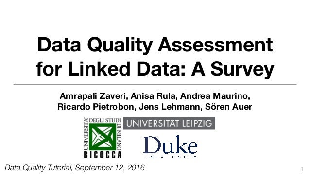 Data Quality Assessment for Linked Data: A Survey Amrapali Zaveri, Anisa Rula, Andrea Maurino, Ricardo Pietrobon, Jens Leh...