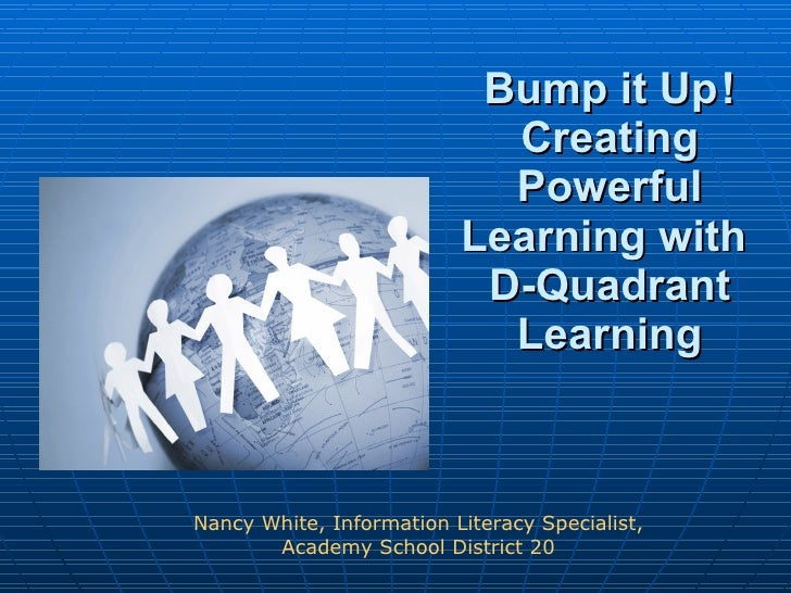 Bump it Up ! Creating Powerful Learning with  D-Quadrant Learning Nancy White, Information Literacy Specialist, Academy Sc...