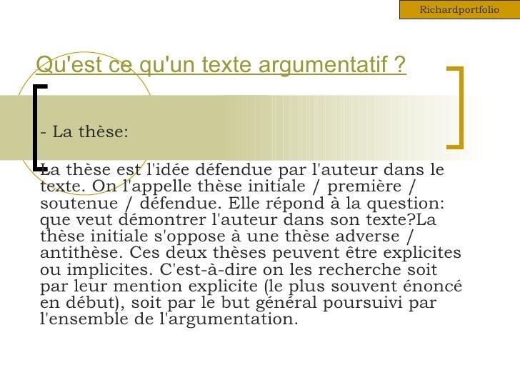Richardportfolio     Qu'est ce qu'un texte argumentatif ?  - La thèse:  La thèse est l'idée défendue par l'auteur dans le ...