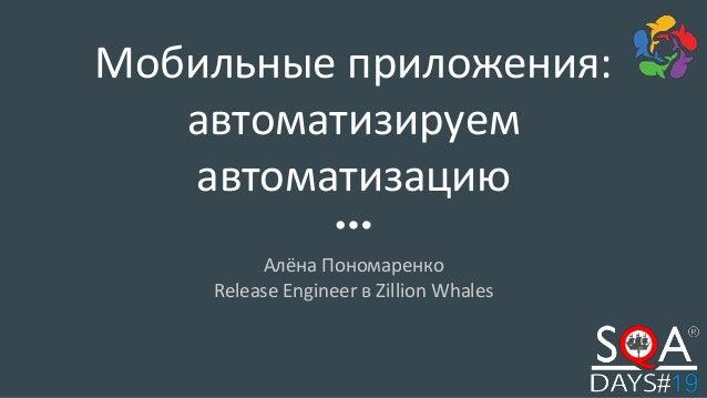 Мобильные приложения: автоматизируем автоматизацию Алёна Пономаренко Release Engineer в Zillion Whales