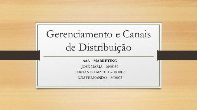 Gerenciamento e Canais de Distribuição AAA – MARKETING JOSE MARIA – M00059 FERNANDO MACIEL – M00036 LUIS FERNANDO – M00075