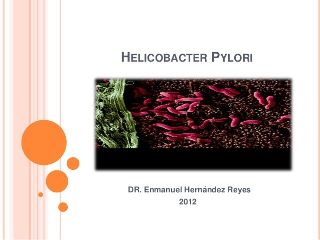 HELICOBACTER PYLORI DR. Enmanuel Hernández Reyes 2012