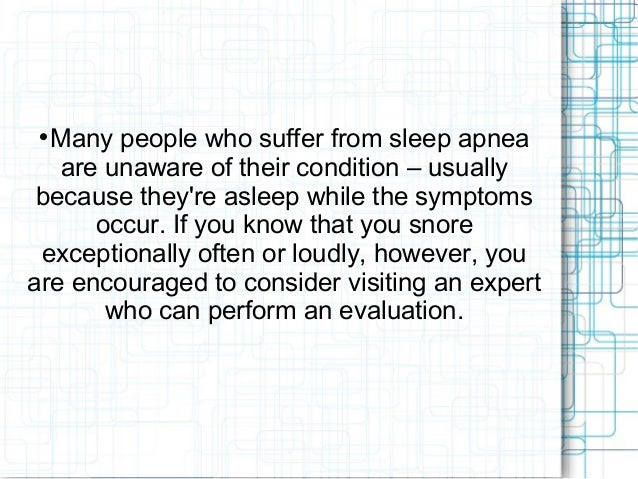  Many people who suffer from sleep apnea are unaware of their condition – usually because they're asleep while the sympto...