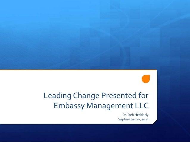 LeadingChange Presented for Embassy Management LLC Dr. Deb Hedderly September 20, 2013