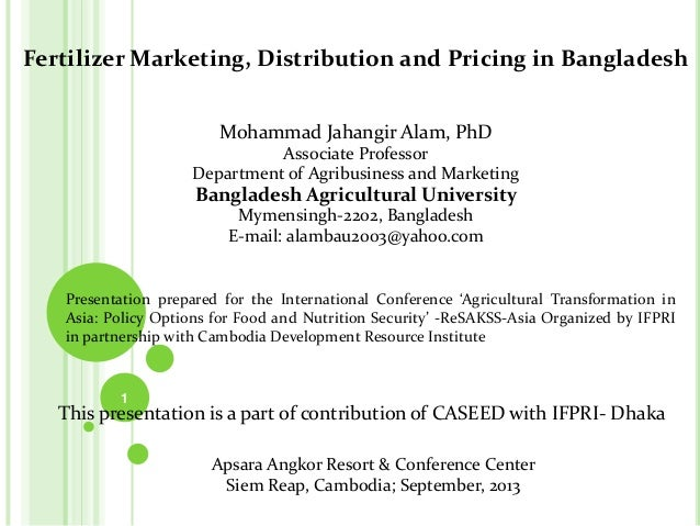 Fertilizer Marketing, Distribution and Pricing in Bangladesh Mohammad Jahangir Alam, PhD Associate Professor Department of...
