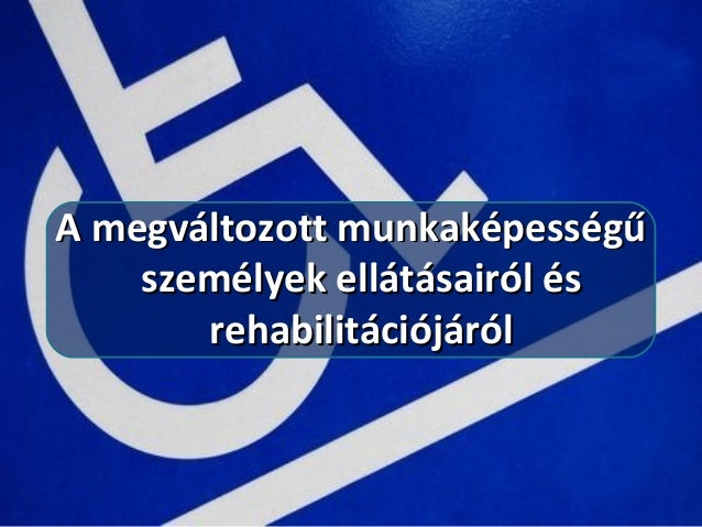 A megváltozott munkaképességűA megváltozott munkaképességű személyek ellátásairól ésszemélyek ellátásairól és rehabilitáci...