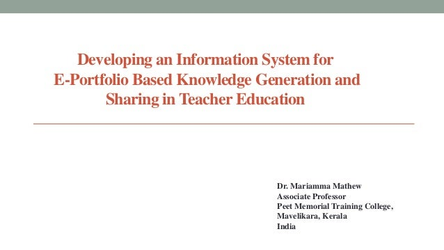 Developing an Information System for E-Portfolio Based Knowledge Generation and Sharing in Teacher Education  Dr. Mariamma...