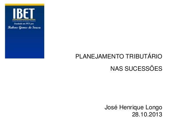 PLANEJAMENTO TRIBUTÁRIO NAS SUCESSÕES  José Henrique Longo 28.10.2013