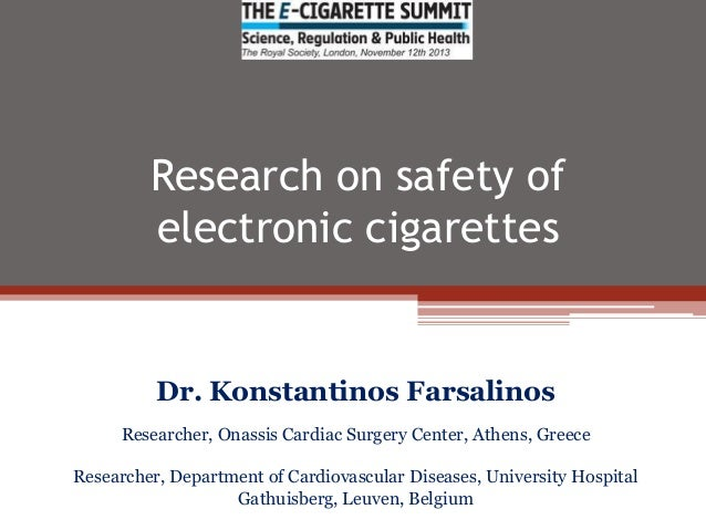 Research on safety of electronic cigarettes  Dr. Konstantinos Farsalinos Researcher, Onassis Cardiac Surgery Center, Athen...