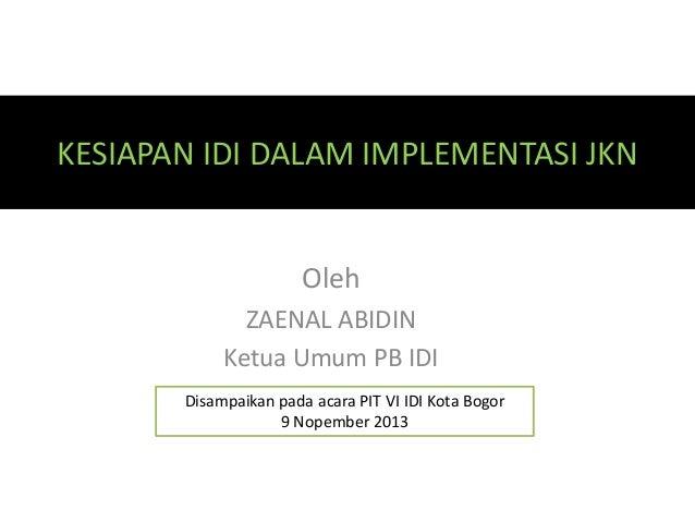 KESIAPAN IDI DALAM IMPLEMENTASI JKN  Oleh ZAENAL ABIDIN Ketua Umum PB IDI Disampaikan pada acara PIT VI IDI Kota Bogor 9 N...