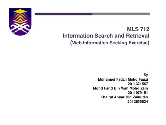 MLS 712 Information Search and Retrieval (Web Information Seeking Exercise)  By Mohamed Fadzli Mohd Fauzi 2011321567 Mohd ...