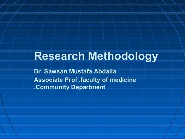 Research Methodology Dr. Sawsan Mustafa Abdalla Associate Prof .faculty of medicine .Community Department