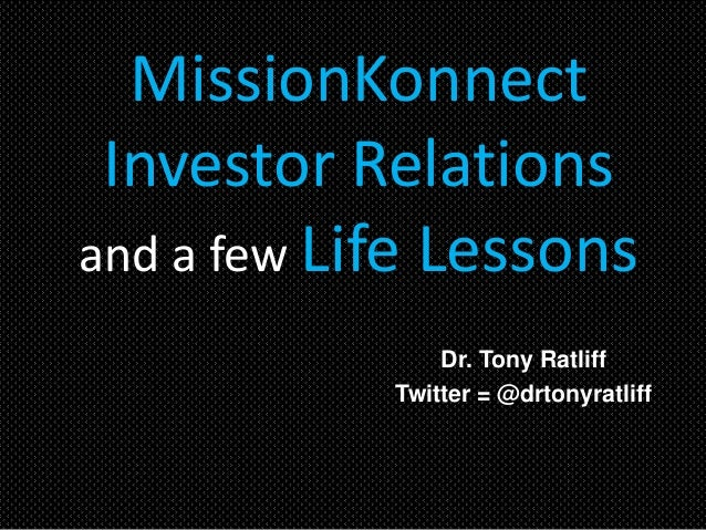 MissionKonnect Investor Relations and a few Life Lessons Dr. Tony Ratliff Twitter = @drtonyratliff